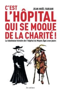 C'est l'hôpital qui se moque de la charité, de Jean-Noël Fabiani. Ed Les Arènes. (Histoire de l'hôpital du Moyen Âge à nos jours)