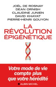 La révolution épigénétique, de Joël de Rosnay, Dean Ornish, Claudine Junien, David Khayat et Pierre-Henri Gouyon. Ed Albin Michel