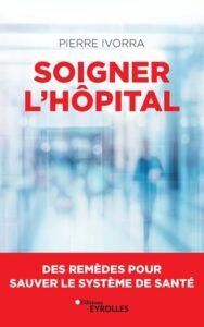 Soigner à l'hôpital, des remèdes pour sauver le système de santé. De Pierre Ivorra. Eds Eyrolles.